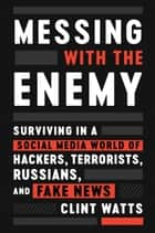 Messing with the Enemy - Surviving in a Social Media World of Hackers, Terrorists, Russians, and Fake News ebook by Clint Watts