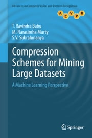 Compression Schemes for Mining Large Datasets - A Machine Learning Perspective ebook by T. Ravindra Babu,M. Narasimha Murty,S.V. Subrahmanya