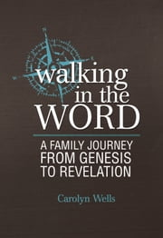 Walking in the Word - A Family Journey From Genesis to Revelation ebook by Carolyn Wells