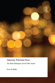 American Television News: The Media Marketplace and the Public Interest - The Media Marketplace and the Public Interest ebook by Steve M. Barkin