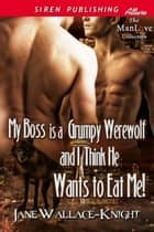 My Boss Is a Grumpy Werewolf and I Think He Wants to Eat Me! ebook by Jane Wallace-Knight