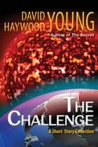 The Challenge: A Short Story Collection - Weekly Challenge Stories ebook by David Haywood Young