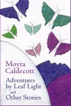 Adventures by Leaf Light and other stories ebook by Moyra Caldecott