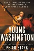 Young Washington - How Wilderness and War Forged America's Founding Father eBook by Peter Stark