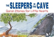 The Sleepers in the Cave: Quran Stories for Little Hearts - Islamic Children's Books on the Quran, the Hadith and the Prophet Muhammad ebook by Saniyasnain Khan