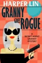 Granny Goes Rogue - Secret Agent Granny, #8 ebook by Harper Lin