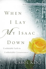 When I Lay My Isaac Down - Unshakable Faith in Unthinkable Circumstances ebook by Carol Kent
