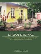 Urban Utopias - The Built and Social Architectures of Alternative Settlements ebook by Malcolm Miles