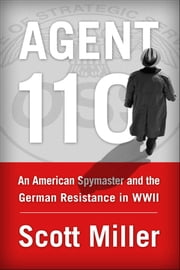 Agent 110 - An American Spymaster and the German Resistance in WWII ebook by Scott Miller