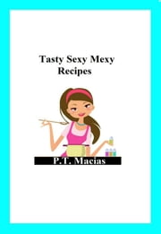 Tasty Sexy Mexy Recipes ebook by P.T. Macias