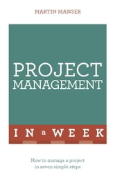 Project Management In A Week - How To Manage A Project In Seven Simple Steps ebook by Martin Manser
