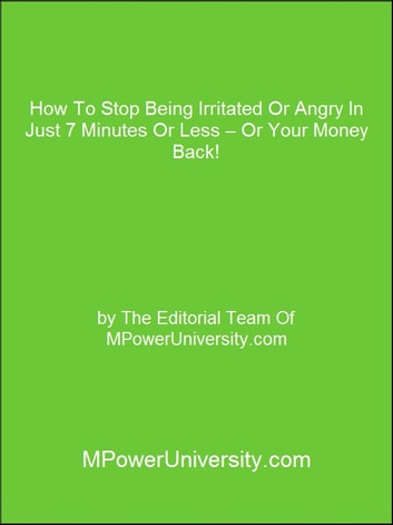 How To Stop Being Irritated Or Angry In Just 7 Minutes Or Less – Or Your Money Back! ebook by Editorial Team Of MPowerUniversity.com