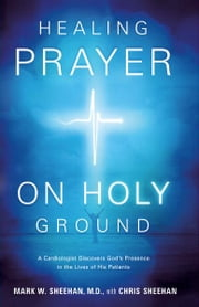 Healing Prayer on Holy Ground - A Cardiologist Discovers God's Presence in the Lives of his Patients ebook by Mark W. Sheehan, M.D.,Chris Sheehan