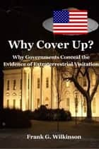 Why Cover Up?: Why Governments Conceal the Evidence of Extraterrestrial Visitation ebook by Frank G. Wilkinson