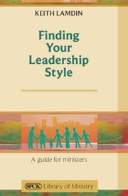 Finding Your Leadership Style - A Guide for Ministers ebook by Keith Lamdin