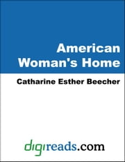 The American Woman's Home ebook by Beecher, Catharine Esther