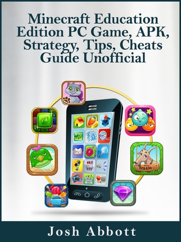 Minecraft Education Edition PC Game, APK, Strategy, Tips, Cheats Guide Unofficial ebook by Josh Abbott