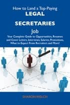 How to Land a Top-Paying Legal secretaries Job: Your Complete Guide to Opportunities, Resumes and Cover Letters, Interviews, Salaries, Promotions, What to Expect From Recruiters and More ebook by Welch Sharon