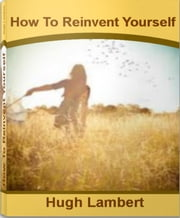 How To Reinvent Yourself - Define Your Brand, Imagine Your Future Reinventing Your Life, Ways To Reinvent Yourself, Steps Reinventing Yourself ebook by Hugh Lambert