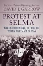 Protest at Selma - Martin Luther King, Jr., and the Voting Rights Act of 1965 ebook by David J. Garrow