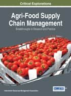Agri-Food Supply Chain Management - Breakthroughs in Research and Practice ebook by Information Resources Management Association