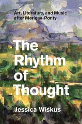 The Rhythm of Thought - Art, Literature, and Music after Merleau-Ponty ebook by Jessica Wiskus