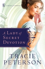 Lady of Secret Devotion, A (Ladies of Liberty Book #3) ebook by Tracie Peterson