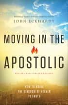 Moving in the Apostolic - How to Bring the Kingdom of Heaven to Earth ebook by John Eckhardt, C. Wagner