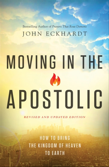 Moving in the Apostolic - How to Bring the Kingdom of Heaven to Earth ebook by John Eckhardt