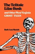 The Telltale Lilac Bush and Other West Virginia Ghost Tales ebook by Ruth Ann Musick