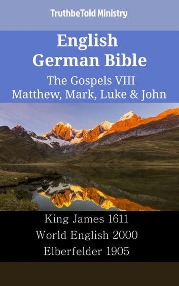 English German Bible - The Gospels VIII - Matthew, Mark, Luke & John - King James 1611 - World English 2000 - Elberfelder 1905 ebook by TruthBeTold Ministry