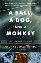 A Ball, a Dog, and a Monkey - 1957 - The Space Race Begins ebook by Michael D'Antonio