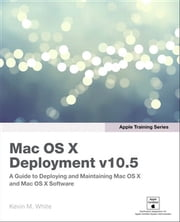 Apple Training Series - Mac OS X Deployment v10.5 ebook by Kevin M. White
