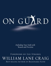 On Guard: Defending Your Faith with Reason and Precision - Defending Your Faith with Reason and Precision ebook by William Lane Craig