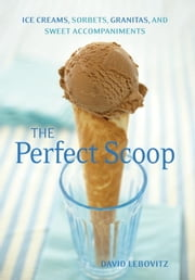 The Perfect Scoop - Ice Creams, Sorbets, Granitas, and Sweet Accompaniments ebook by David Lebovitz