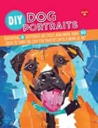 DIY Dog Portraits - More than 25 ways to turn the love for your pet into a work of art ebook by Dave Garbot, Robbin Cuddy, Alicia VanNoy Call