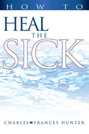 How to Heal the Sick ebook by Charles & Frances Hunter