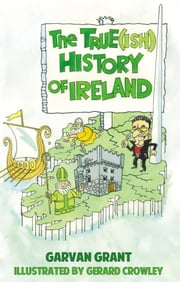 The Trueish History of Ireland ebook by Garvan Grant, Gerard Crowley