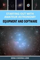 Starting Out with Amateur Astronomy: Equipment and Software ebook by Seng Cheong Loke