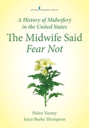 A History of Midwifery in the United States - The Midwife Said Fear Not ebook by Dr. Joyce E. Thompson, DrPH, RN, CNM, FAAN, FACNM,Helen Varney Burst, RN, CNM, MSN, DHL (Hon.), FACNM