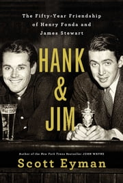 Hank and Jim - The Fifty-Year Friendship of Henry Fonda and James Stewart ebook by Scott Eyman
