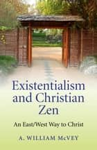 Existentialism and Christian Zen: An East/West Way to Christ ebook by A William McVey