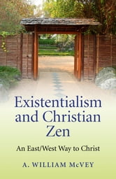 Existentialism and Christian Zen: An East/West Way to Christ - An East/West Way to Christ ebook by A William McVey