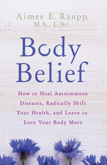 Body Belief - How to Heal Autoimmune Diseases, Radically Shift Your Health, and Learn to Love Your Body More ebook by Aimee E. Raupp, L.Ac., M.S