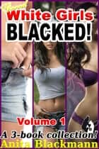 Good White Girls Blacked Vol. 1 (A 3-Book Collection) ebook by Anita Blackmann