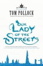 Our Lady of the Streets ebook by Tom Pollock