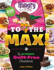 Hungry Girl to the Max! - The Ultimate Guilt-Free Cookbook ebook by Lisa Lillien