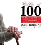 Healthy at 100 - The Scientifically Proven Secrets of the World's Healthiest and Longest-Lived People audiobook by John Robbins