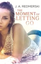 The Moment of Letting Go eBook by J. A. Redmerski