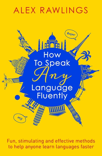 How to Speak Any Language Fluently - Fun, stimulating and effective methods to help anyone learn languages faster ebook by Alex Rawlings